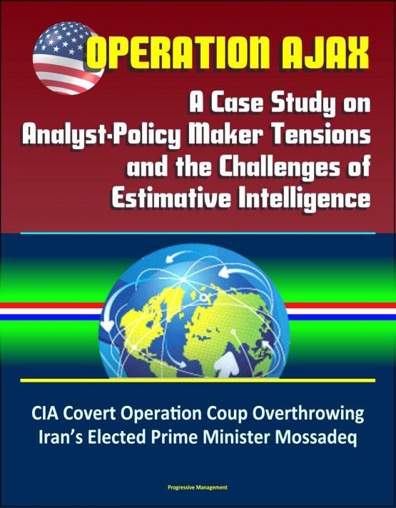 Operation Ajax: A Case Study on Analyst-Policy Maker Tensions and the Challenges of Estimative Intelligence - CIA Covert Operation Coup Overthrowing Iran's Elected Prime Minister Mossadeq